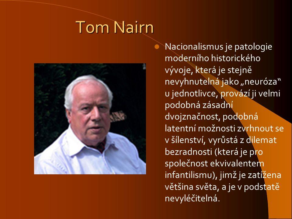 """Tom Nairn Nacionalismus je patologie moderního historického vývoje, která je stejně nevyhnutelná jako """"neuróza"""" u jednotlivce, provází ji velmi podobn"""