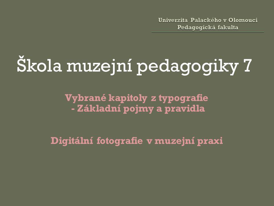 Škola muzejní pedagogiky 7 Vybrané kapitoly z typografie - Základní pojmy a pravidla Digitální fotografie v muzejní praxi