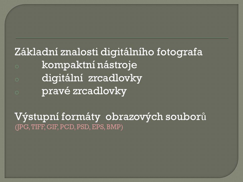 Základní znalosti digitálního fotografa o kompaktní nástroje o digitální zrcadlovky o pravé zrcadlovky Výstupní formáty obrazových soubor ů (JPG, TIFF, GIF, PCD, PSD, EPS, BMP)