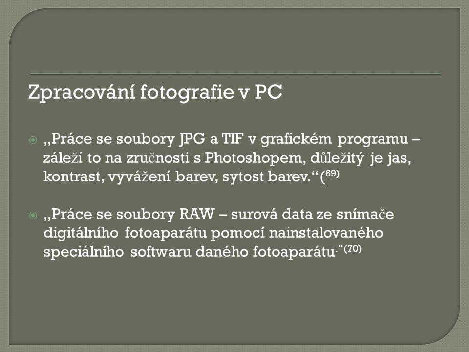 """Zpracování fotografie v PC  """"Práce se soubory JPG a TIF v grafickém programu – zále ž í to na zru č nosti s Photoshopem, d ů le ž itý je jas, kontrast, vyvá ž ení barev, sytost barev. ( 69)  """"Práce se soubory RAW – surová data ze sníma č e digitálního fotoaparátu pomocí nainstalovaného speciálního softwaru daného fotoaparátu. (70)"""