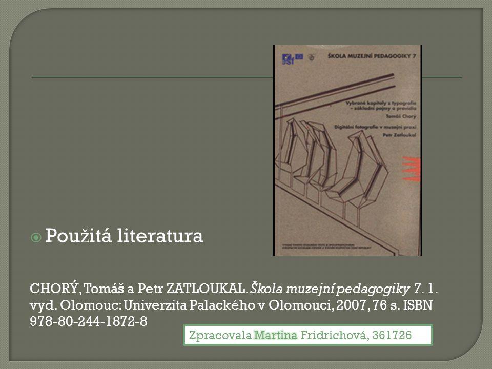  Pou ž itá literatura CHORÝ, Tomáš a Petr ZATLOUKAL. Škola muzejní pedagogiky 7. 1. vyd. Olomouc: Univerzita Palackého v Olomouci, 2007, 76 s. ISBN 9