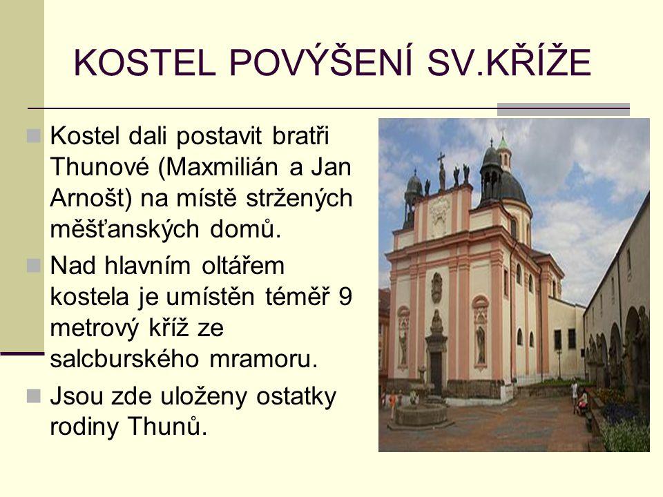 KOSTEL POVÝŠENÍ SV.KŘÍŽE Kostel dali postavit bratři Thunové (Maxmilián a Jan Arnošt) na místě stržených měšťanských domů. Nad hlavním oltářem kostela