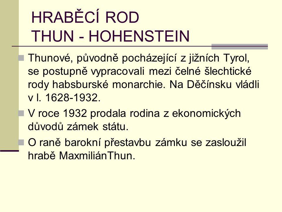 HRABĚCÍ ROD THUN - HOHENSTEIN Thunové, původně pocházející z jižních Tyrol, se postupně vypracovali mezi čelné šlechtické rody habsburské monarchie. N
