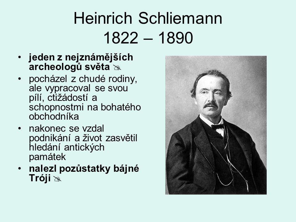 Heinrich Schliemann 1822 – 1890 jeden z nejznámějších archeologů světa  pocházel z chudé rodiny, ale vypracoval se svou pílí, ctižádostí a schopnostm