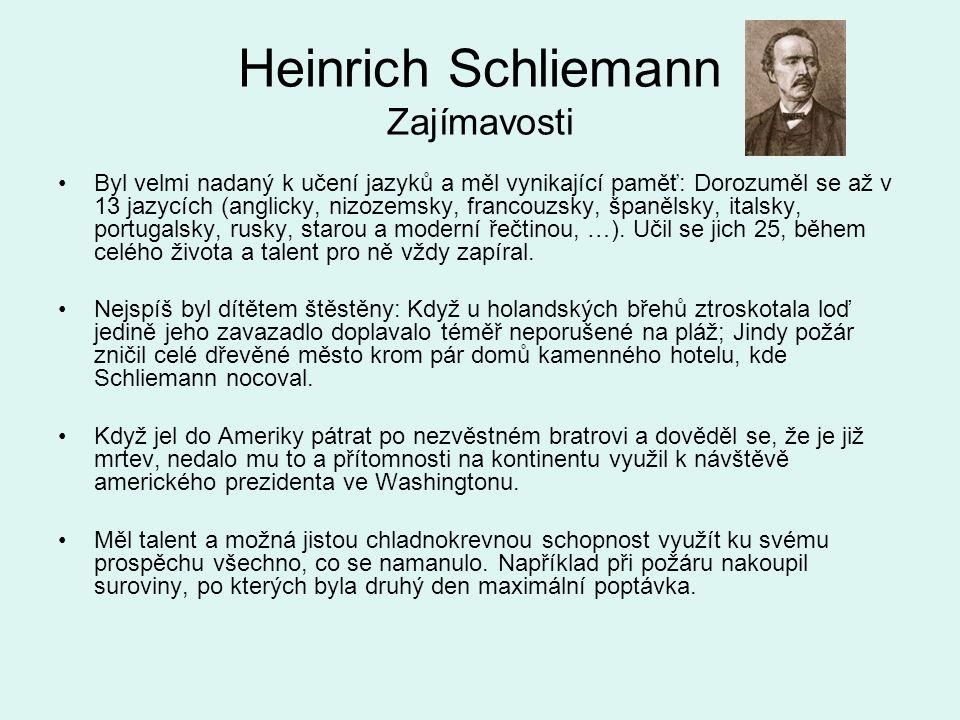 Heinrich Schliemann Zajímavosti Byl velmi nadaný k učení jazyků a měl vynikající paměť: Dorozuměl se až v 13 jazycích (anglicky, nizozemsky, francouzs
