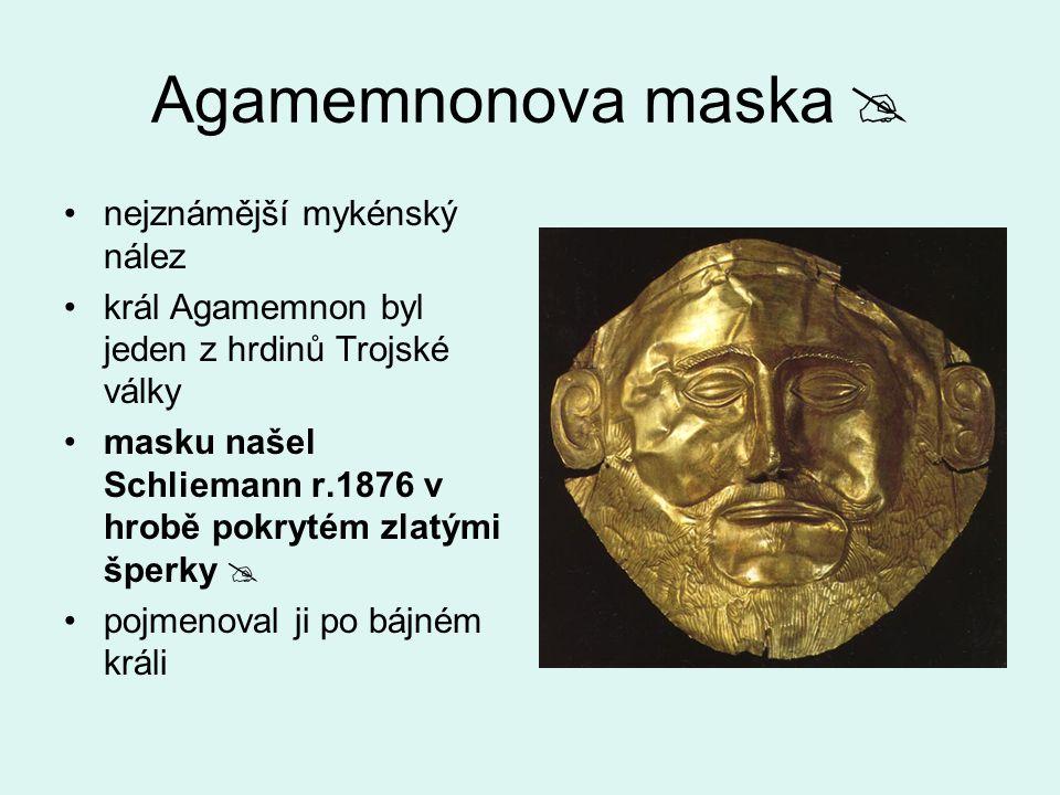 Agamemnonova maska  nejznámější mykénský nález král Agamemnon byl jeden z hrdinů Trojské války masku našel Schliemann r.1876 v hrobě pokrytém zlatými