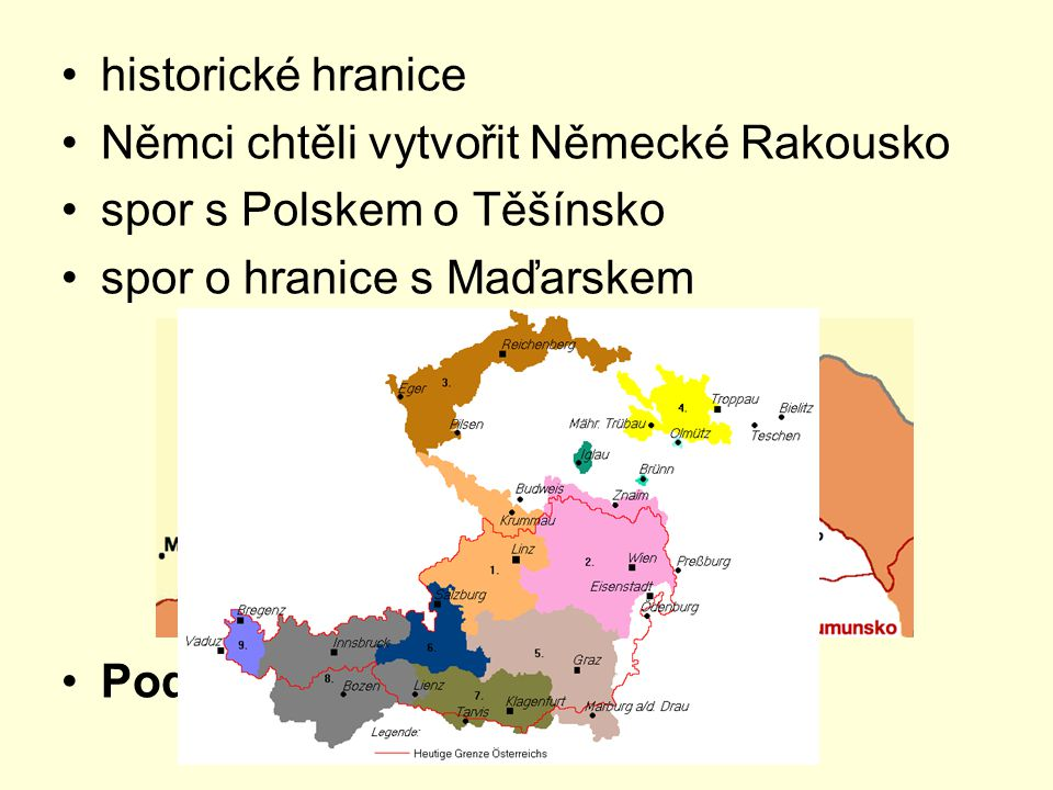 historické hranice Němci chtěli vytvořit Německé Rakousko spor s Polskem o Těšínsko spor o hranice s Maďarskem Podkarpatská Rus – od r. 1920