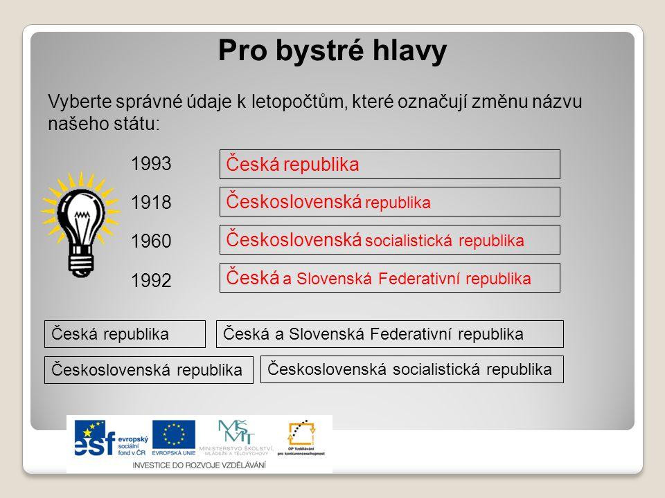 Pro bystré hlavy Vyberte správné údaje k letopočtům, které označují změnu názvu našeho státu: 1993 1918 Československá republika Česká republika 1960