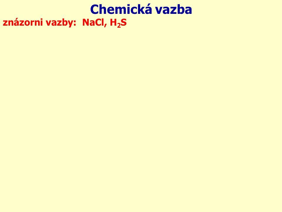 Chemická vazba znázorni vazby: NaCl, H 2 S 1s 2s 2p 3s 11 Na 1s 2s 2p 3s 3p 17 Cl: 1s 2s 2p 3s 3p 16 S 1s 1 H: