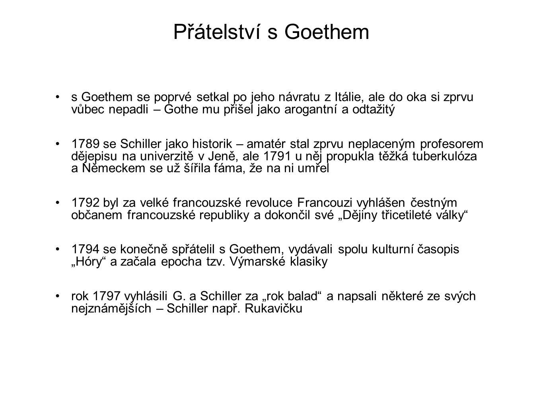"""Pozdní tvorba 1802 byl Schiller povýšen do šlechtického stavu a do jména si směl přidat von Schiller v té době už žil ve Výmaru, denně navštěvoval Goetha a psal svá klasická dramata – trilogii """"Valdštejn (1799), Marii Stuartovnu (1800), """"Pannu Orleánskou (1801), či """"Viléma Tella (1804) od roku 1804 se ale zhoršoval jeho zdravotní stav, opět kolovaly fámy, že už je po smrti, a když v květnu 1805 opravdu zemřel, ukázalo se, že měl úplně zničenou jednu plíci a těžce poškozené ledviny i srdce neslavně to dopadlo i Schillerovými jeho ostatky – ty nejprve pohřbily do hromadné krypty s jiným, a když je chtěli 1826 přenést na důstojnější místo, už je nebyli s to správně identifikovat kosti pohřbené v knížecí hrobce na výmarské hřbitově totiž podle testu DNA z roku 2008 Schillerovi rozhodně nepatří"""