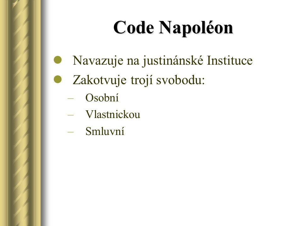 Code Napoléon Navazuje na justinánské Instituce Zakotvuje trojí svobodu: –Osobní –Vlastnickou –Smluvní