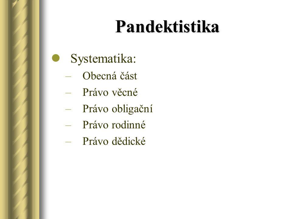 Pandektistika Systematika: –Obecná část –Právo věcné –Právo obligační –Právo rodinné –Právo dědické