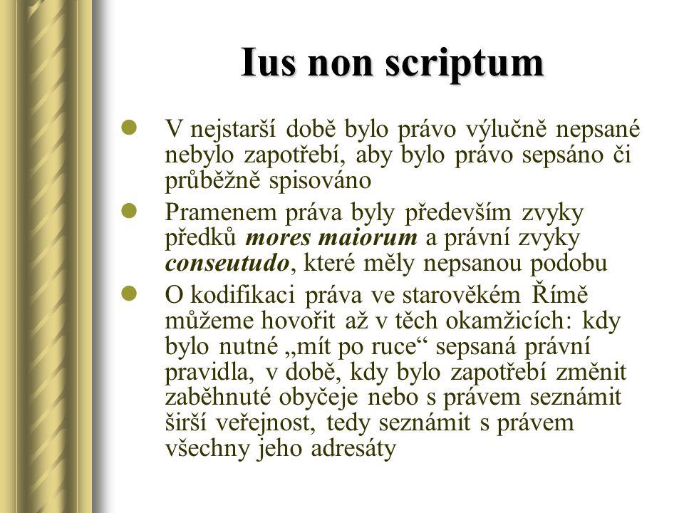 """Ius non scriptum V nejstarší době bylo právo výlučně nepsané nebylo zapotřebí, aby bylo právo sepsáno či průběžně spisováno Pramenem práva byly především zvyky předků mores maiorum a právní zvyky conseutudo, které měly nepsanou podobu O kodifikaci práva ve starověkém Římě můžeme hovořit až v těch okamžicích: kdy bylo nutné """"mít po ruce sepsaná právní pravidla, v době, kdy bylo zapotřebí změnit zaběhnuté obyčeje nebo s právem seznámit širší veřejnost, tedy seznámit s právem všechny jeho adresáty"""