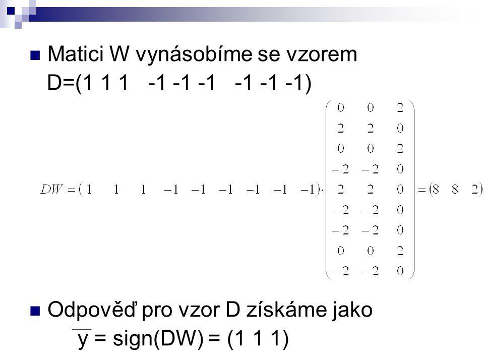 Matici W vynásobíme se vzorem D=(1 1 1 -1 -1 -1 -1 -1 -1) Odpověď pro vzor D získáme jako y = sign(DW) = (1 1 1)