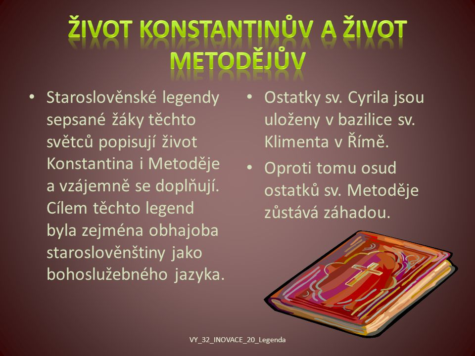 Staroslověnské legendy sepsané žáky těchto světců popisují život Konstantina i Metoděje a vzájemně se doplňují.