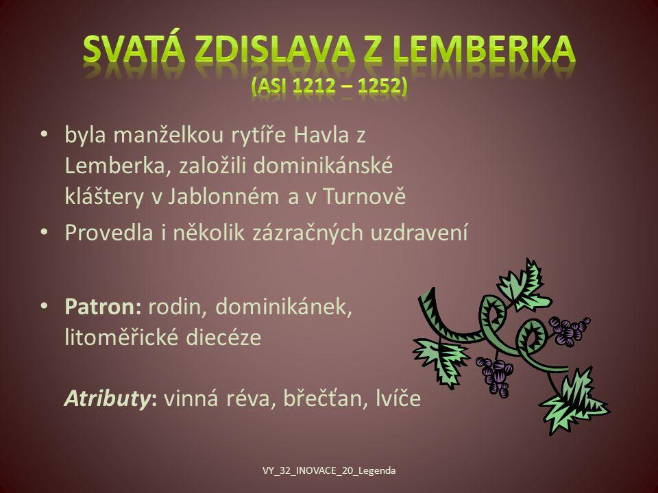 byla manželkou rytíře Havla z Lemberka, založili dominikánské kláštery v Jablonném a v Turnově Provedla i několik zázračných uzdravení Patron: rodin, dominikánek, litoměřické diecéze Atributy: vinná réva, břečťan, lvíče VY_32_INOVACE_20_Legenda