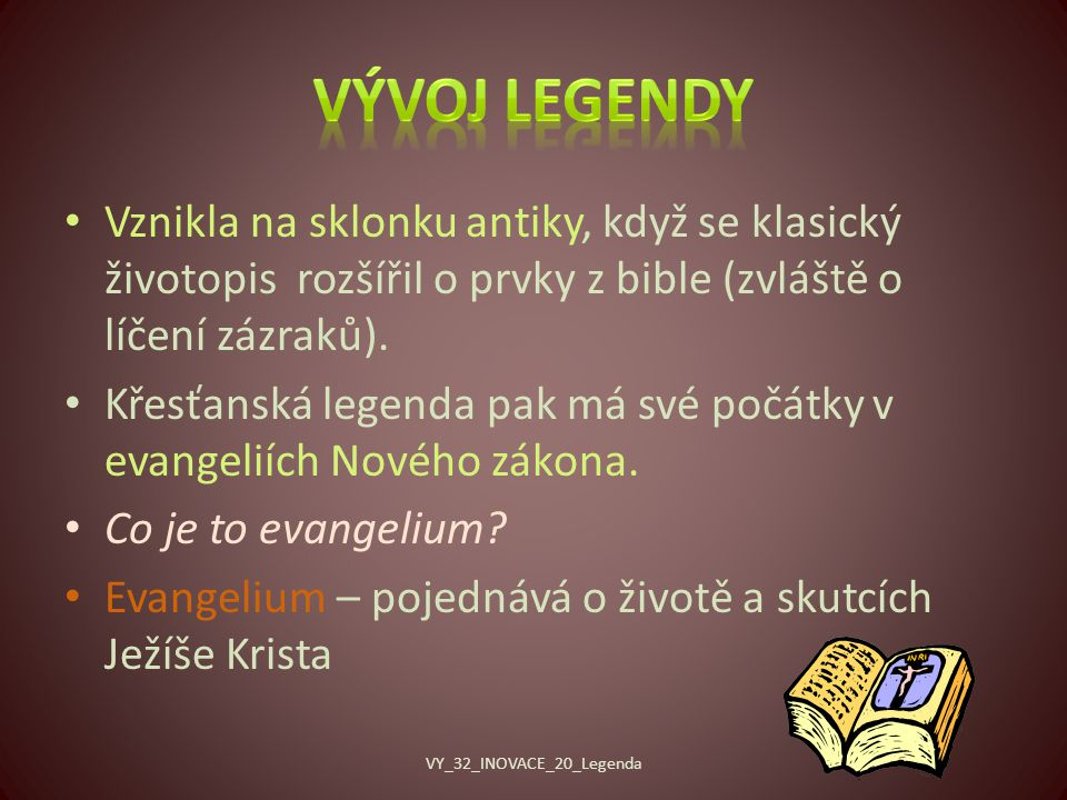 Legendy byly většinou zprvu předávány ústně, později byly zapisovány, a to jak veršem, tak i prózou.
