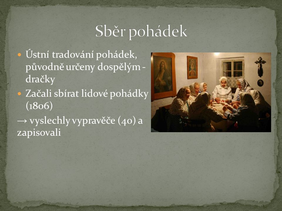 Ústní tradování pohádek, původně určeny dospělým - dračky Začali sbírat lidové pohádky (1806) → vyslechly vypravěče (40) a zapisovali