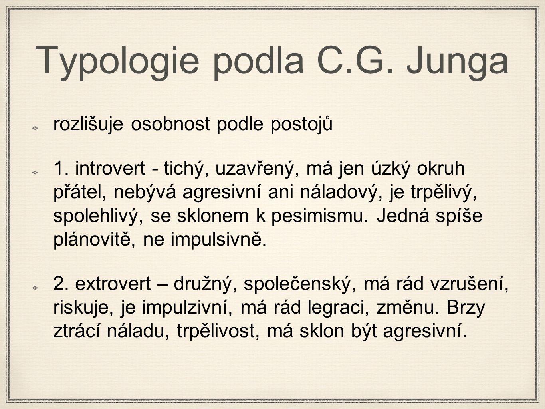 Typologie podla C.G. Junga rozlišuje osobnost podle postojů 1. introvert - tichý, uzavřený, má jen úzký okruh přátel, nebývá agresivní ani náladový, j