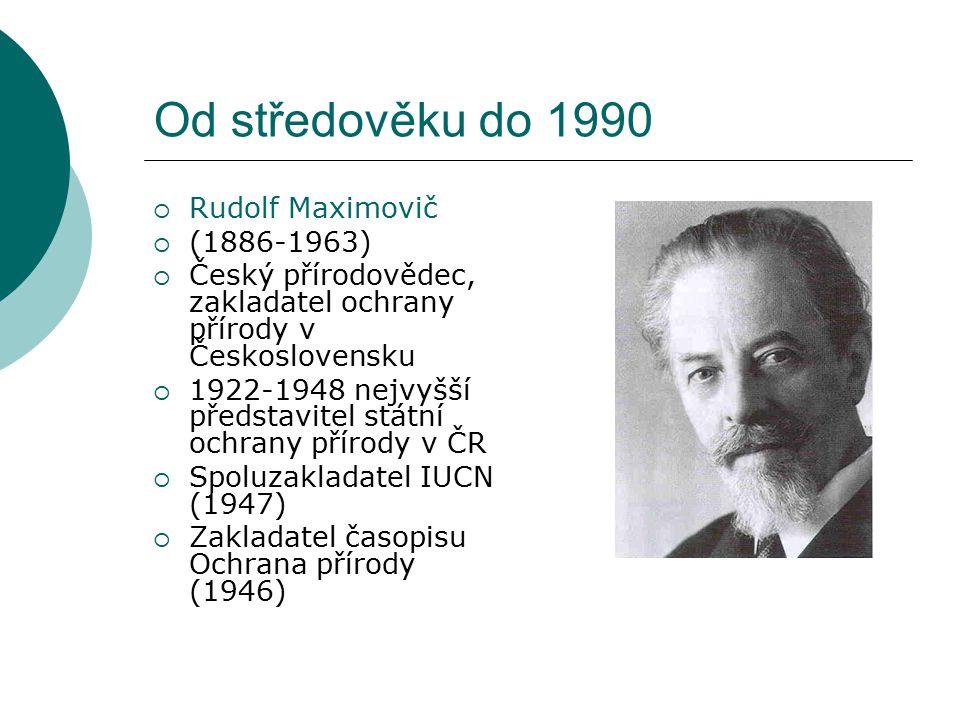 Od středověku do 1990  Rudolf Maximovič  (1886-1963)  Český přírodovědec, zakladatel ochrany přírody v Československu  1922-1948 nejvyšší představitel státní ochrany přírody v ČR  Spoluzakladatel IUCN (1947)  Zakladatel časopisu Ochrana přírody (1946)