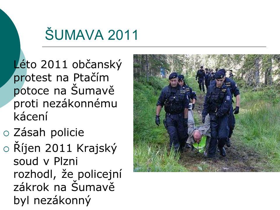 ŠUMAVA 2011  Léto 2011 občanský protest na Ptačím potoce na Šumavě proti nezákonnému kácení  Zásah policie  Říjen 2011 Krajský soud v Plzni rozhodl, že policejní zákrok na Šumavě byl nezákonný