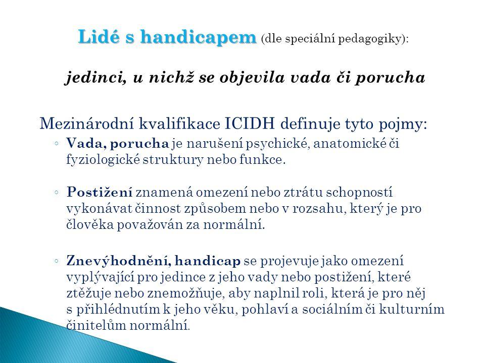 Lidé s handicapem Lidé s handicapem (dle speciální pedagogiky): jedinci, u nichž se objevila vada či porucha Mezinárodní kvalifikace ICIDH definuje ty