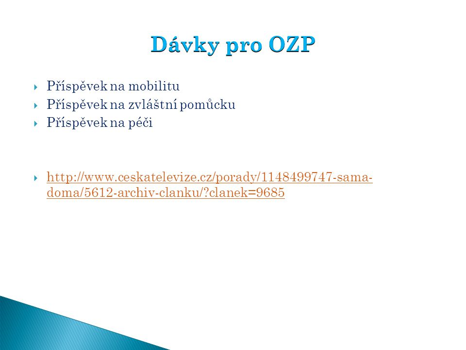  Příspěvek na mobilitu  Příspěvek na zvláštní pomůcku  Příspěvek na péči  http://www.ceskatelevize.cz/porady/1148499747-sama- doma/5612-archiv-cla