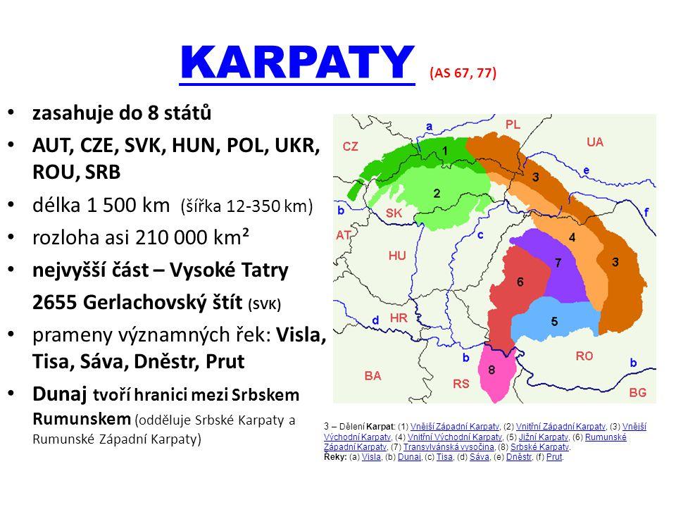 KARPATYKARPATY (AS 67, 77) zasahuje do 8 států AUT, CZE, SVK, HUN, POL, UKR, ROU, SRB délka 1 500 km (šířka 12-350 km) rozloha asi 210 000 km² nejvyšší část – Vysoké Tatry 2655 Gerlachovský štít (SVK) prameny významných řek: Visla, Tisa, Sáva, Dněstr, Prut Dunaj tvoří hranici mezi Srbskem Rumunskem (odděluje Srbské Karpaty a Rumunské Západní Karpaty) 3 – Dělení Karpat: (1) Vnější Západní Karpaty, (2) Vnitřní Západní Karpaty, (3) Vnější Východní Karpaty, (4) Vnitřní Východní Karpaty, (5) Jižní Karpaty, (6) Rumunské Západní Karpaty, (7) Transylvánská vysočina, (8) Srbské Karpaty.