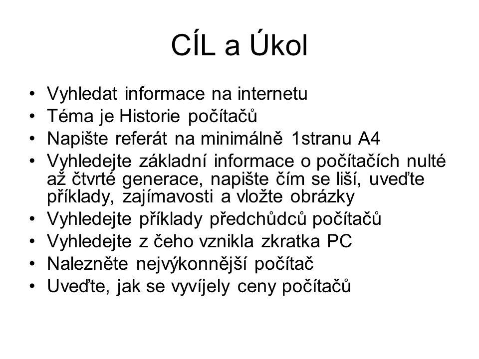 CÍL a Úkol Vyhledat informace na internetu Téma je Historie počítačů Napište referát na minimálně 1stranu A4 Vyhledejte základní informace o počítačíc