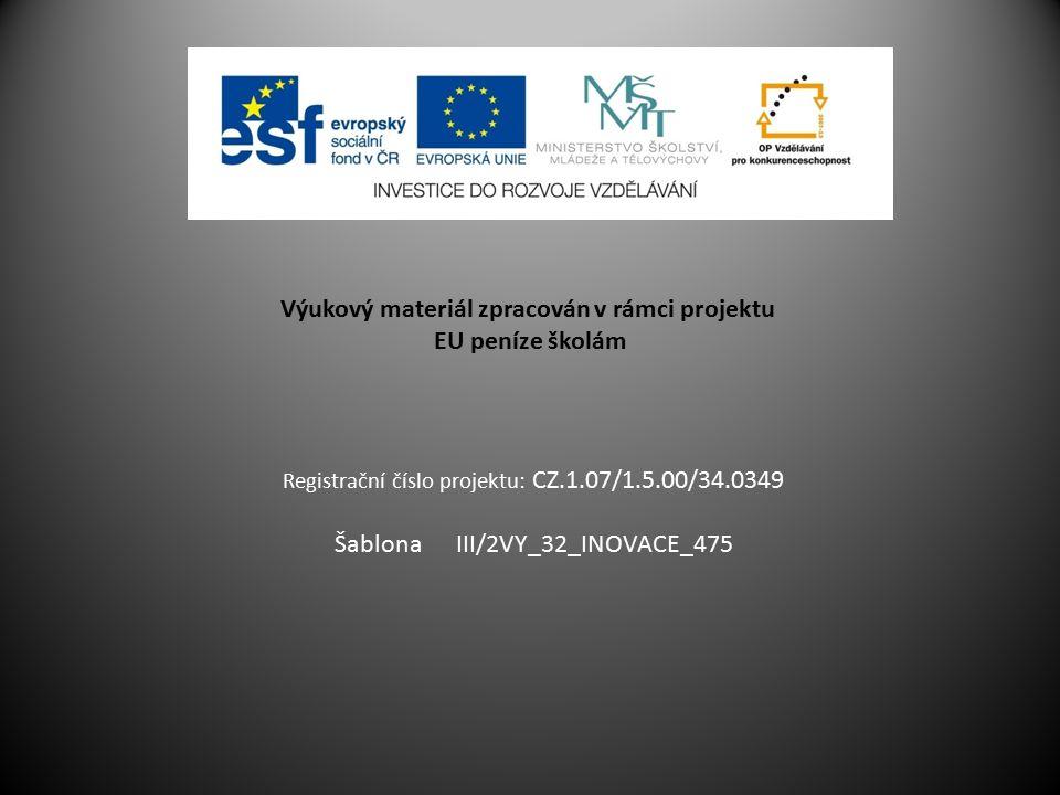 Výukový materiál zpracován v rámci projektu EU peníze školám Registrační číslo projektu: CZ.1.07/1.5.00/34.0349 Šablona III/2VY_32_INOVACE_475