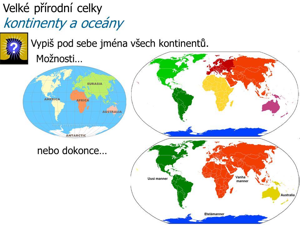 Velké přírodní celky kontinenty a oceány nebo dokonce… Možnosti… Vypiš pod sebe jména všech kontinentů.