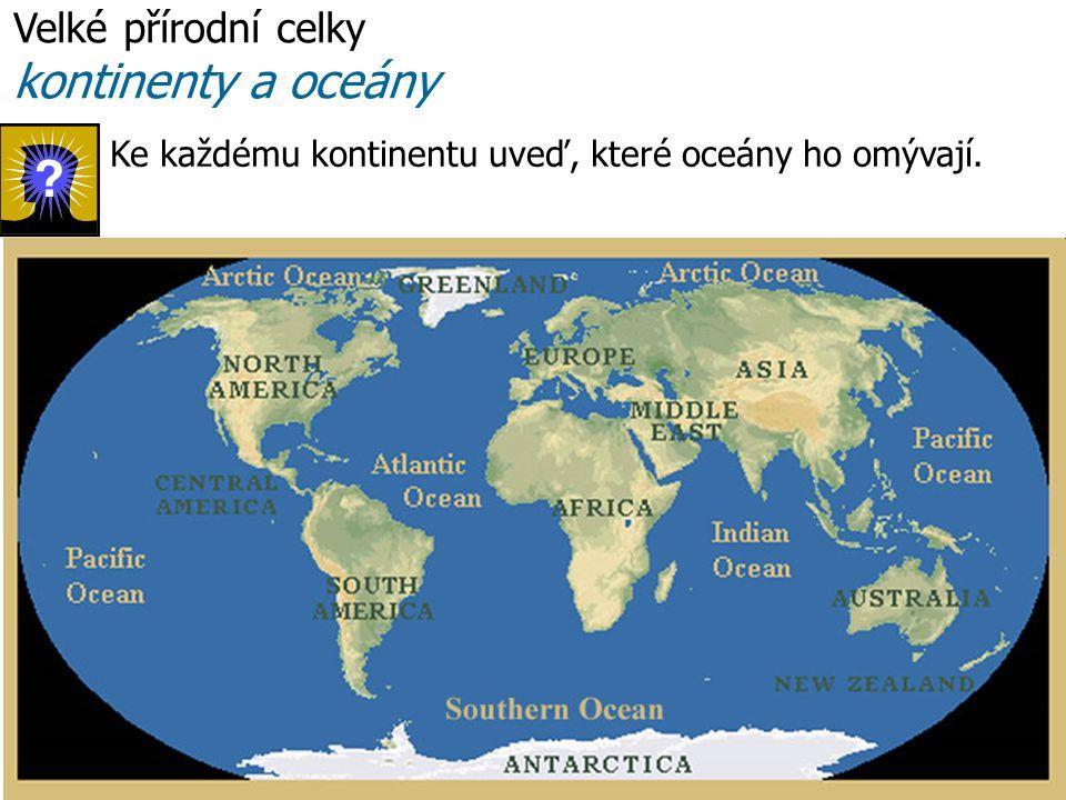 Ke každému kontinentu uveď, které oceány ho omývají. Velké přírodní celky kontinenty a oceány