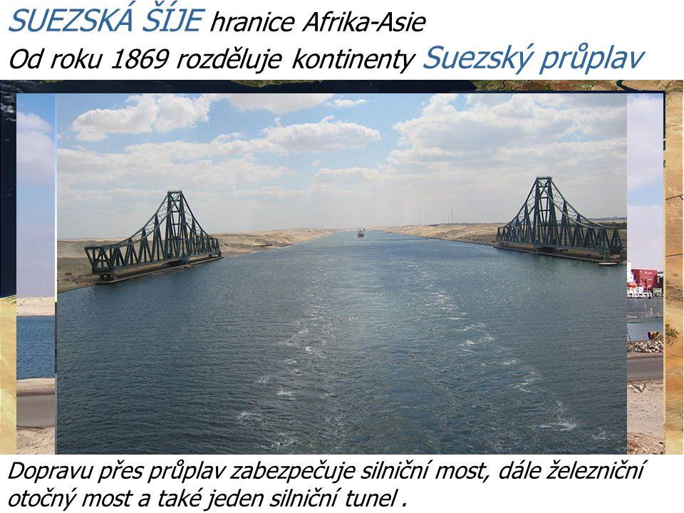 http://www.youtube.com/ SUEZSKÁ ŠÍJE hranice Afrika-Asie Od roku 1869 rozděluje kontinenty Suezský průplav Dopravu přes průplav zabezpečuje silniční most, dále železniční otočný most a také jeden silniční tunel.