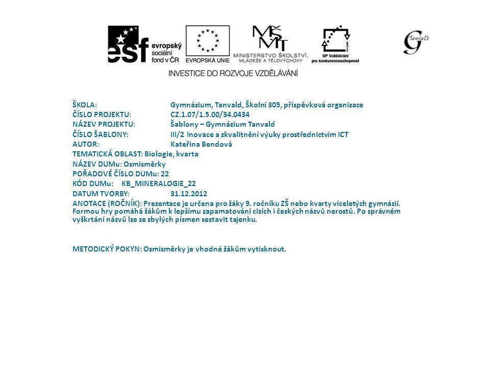 ŠKOLA:Gymnázium, Tanvald, Školní 305, příspěvková organizace ČÍSLO PROJEKTU:CZ.1.07/1.5.00/34.0434 NÁZEV PROJEKTU:Šablony – Gymnázium Tanvald ČÍSLO ŠABLONY:III/2 Inovace a zkvalitnění výuky prostřednictvím ICT AUTOR: Kateřina Bendová TEMATICKÁ OBLAST: Biologie, kvarta NÁZEV DUMu: Osmisměrky POŘADOVÉ ČÍSLO DUMu: 22 KÓD DUMu: KB_MINERALOGIE_22 DATUM TVORBY: 31.12.2012 ANOTACE (ROČNÍK): Prezentace je určena pro žáky 9.
