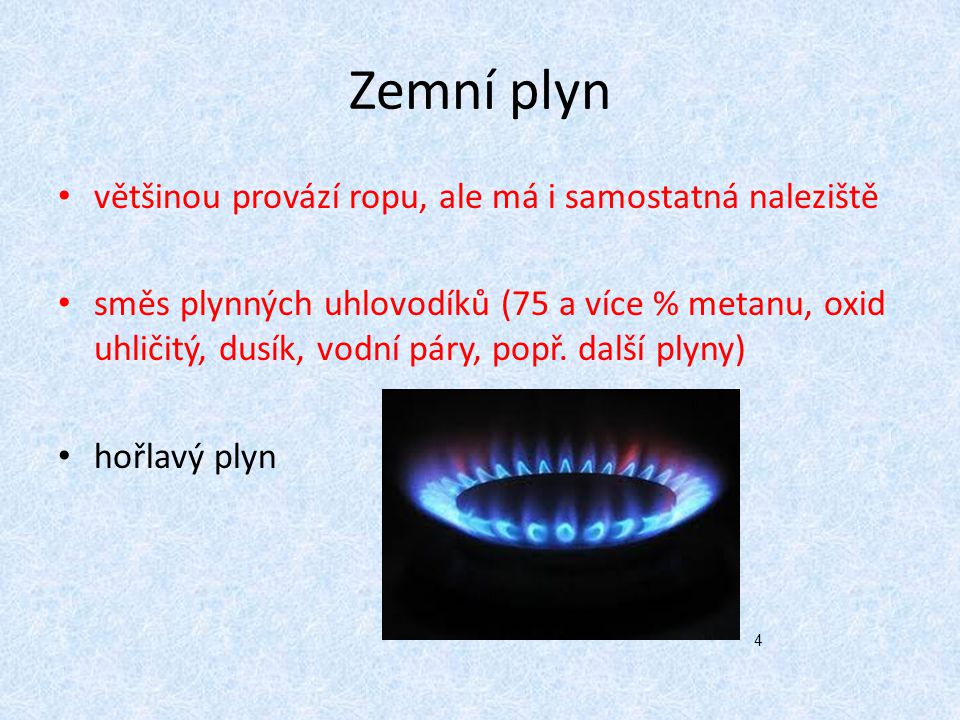 Zemní plyn většinou provází ropu, ale má i samostatná naleziště směs plynných uhlovodíků (75 a více % metanu, oxid uhličitý, dusík, vodní páry, popř.