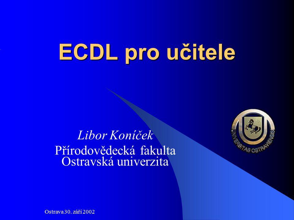 Ostrava 30. září 2002 ECDL pro učitele Libor Koníček Přírodovědecká fakulta Ostravská univerzita