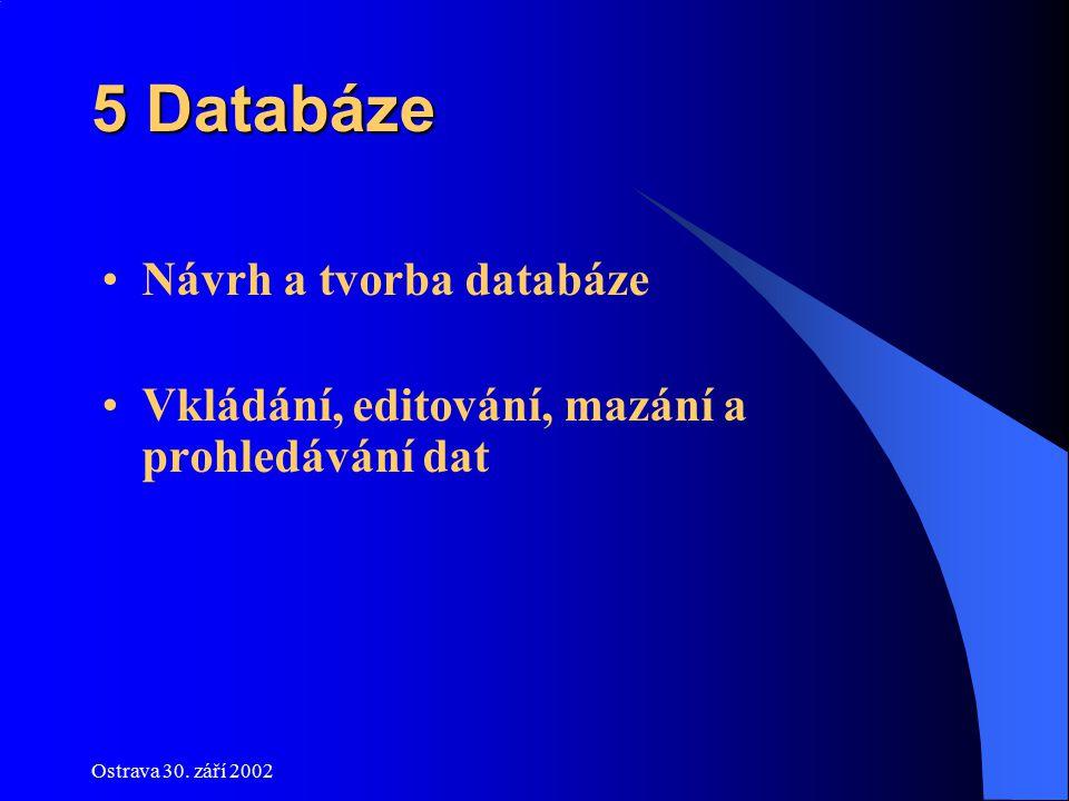 Ostrava 30. září 2002 5 Databáze Návrh a tvorba databáze Vkládání, editování, mazání a prohledávání dat