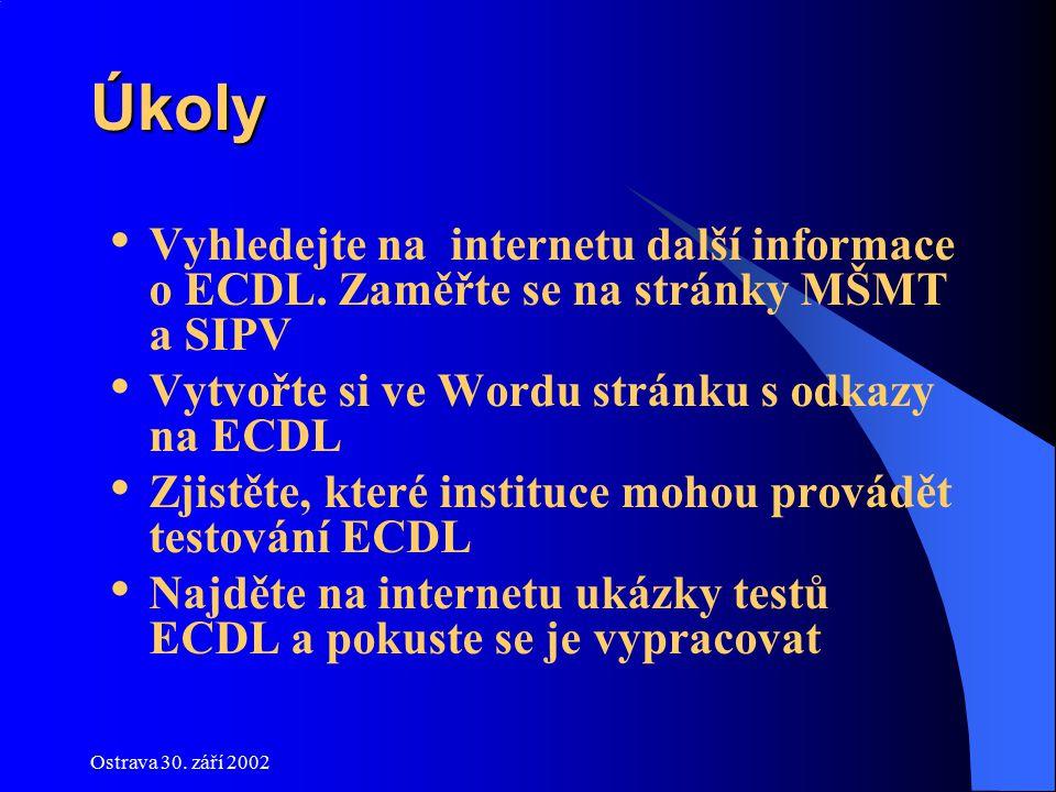 Ostrava 30. září 2002 Úkoly Vyhledejte na internetu další informace o ECDL. Zaměřte se na stránky MŠMT a SIPV Vytvořte si ve Wordu stránku s odkazy na