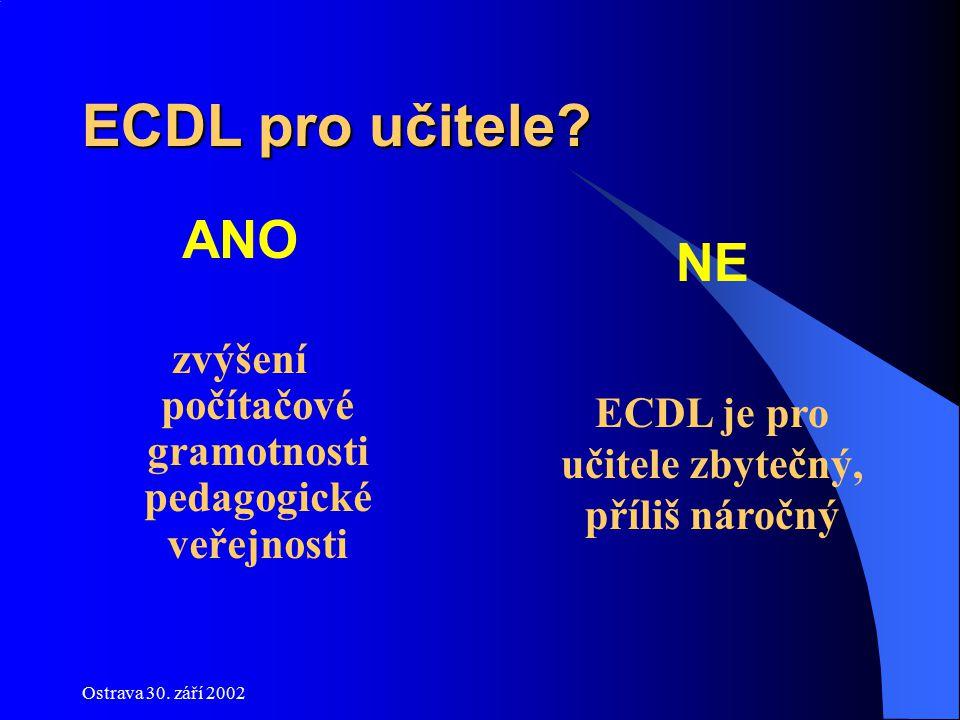 Ostrava 30. září 2002 ECDL pro učitele? ANO zvýšení počítačové gramotnosti pedagogické veřejnosti NE ECDL je pro učitele zbytečný, příliš náročný