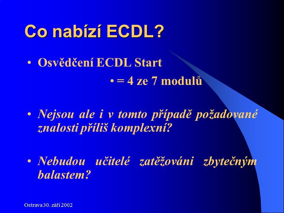 Ostrava 30. září 2002 Co nabízí ECDL? Osvědčení ECDL Start = 4 ze 7 modulů Nejsou ale i v tomto případě požadované znalosti příliš komplexní? Nebudou