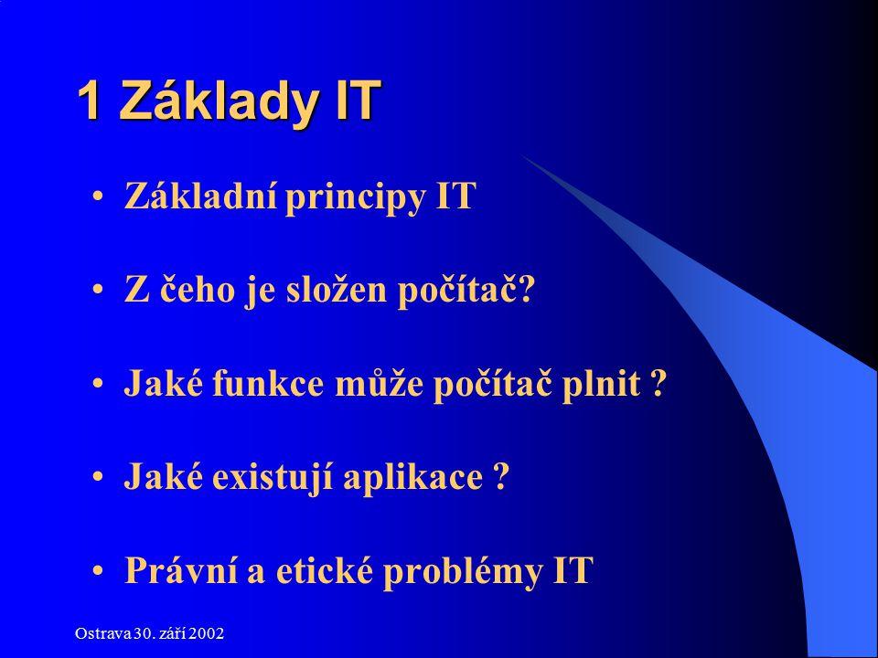 Ostrava 30. září 2002 1 Základy IT Základní principy IT Z čeho je složen počítač? Jaké funkce může počítač plnit ? Jaké existují aplikace ? Právní a e