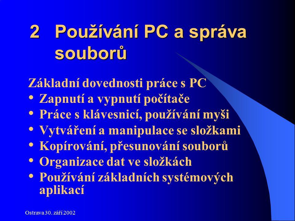 Ostrava 30. září 2002 2 Používání PC a správa souborů 2 Používání PC a správa souborů Základní dovednosti práce s PC Zapnutí a vypnutí počítače Práce