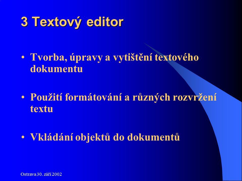 Ostrava 30. září 2002 3 Textový editor Tvorba, úpravy a vytištění textového dokumentu Použití formátování a různých rozvržení textu Vkládání objektů d
