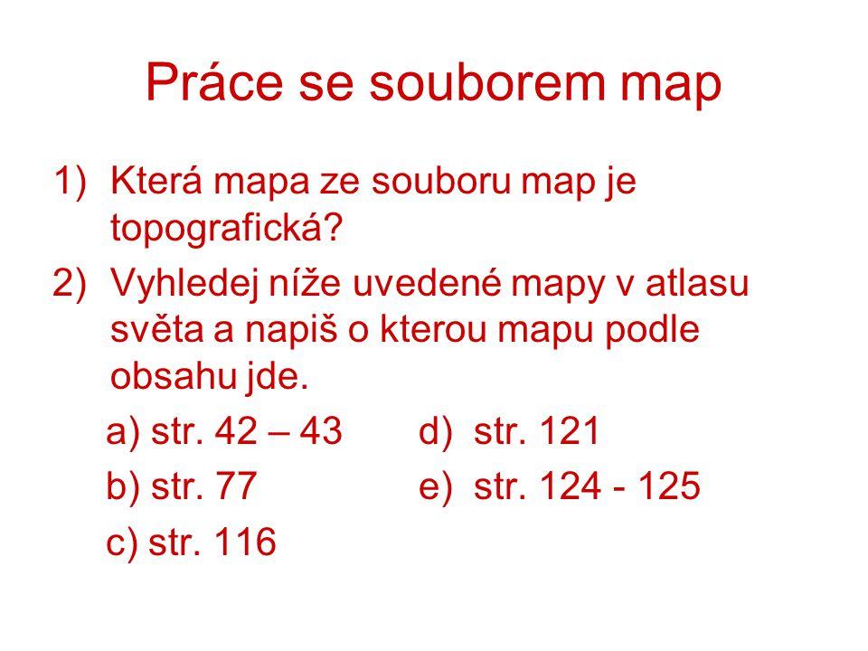 Práce se souborem map 1)Která mapa ze souboru map je topografická? 2)Vyhledej níže uvedené mapy v atlasu světa a napiš o kterou mapu podle obsahu jde.