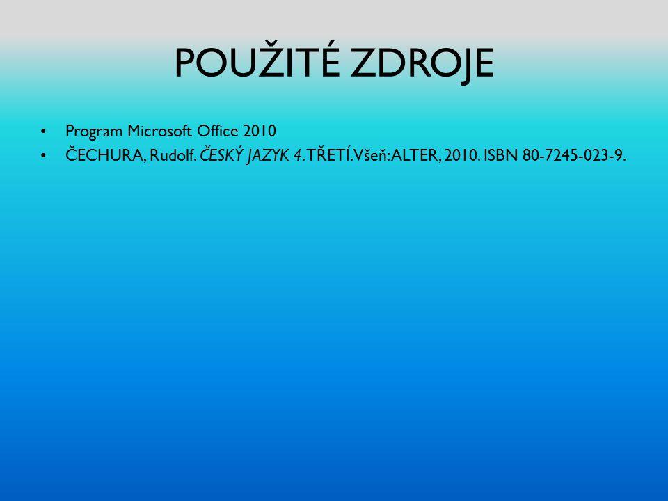 POUŽITÉ ZDROJE Program Microsoft Office 2010 ČECHURA, Rudolf. ČESKÝ JAZYK 4. TŘETÍ. Všeň: ALTER, 2010. ISBN 80-7245-023-9.