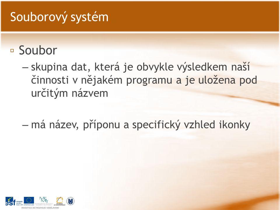 ▫ Soubor – skupina dat, která je obvykle výsledkem naší činnosti v nějakém programu a je uložena pod určitým názvem – má název, příponu a specifický vzhled ikonky Souborový systém
