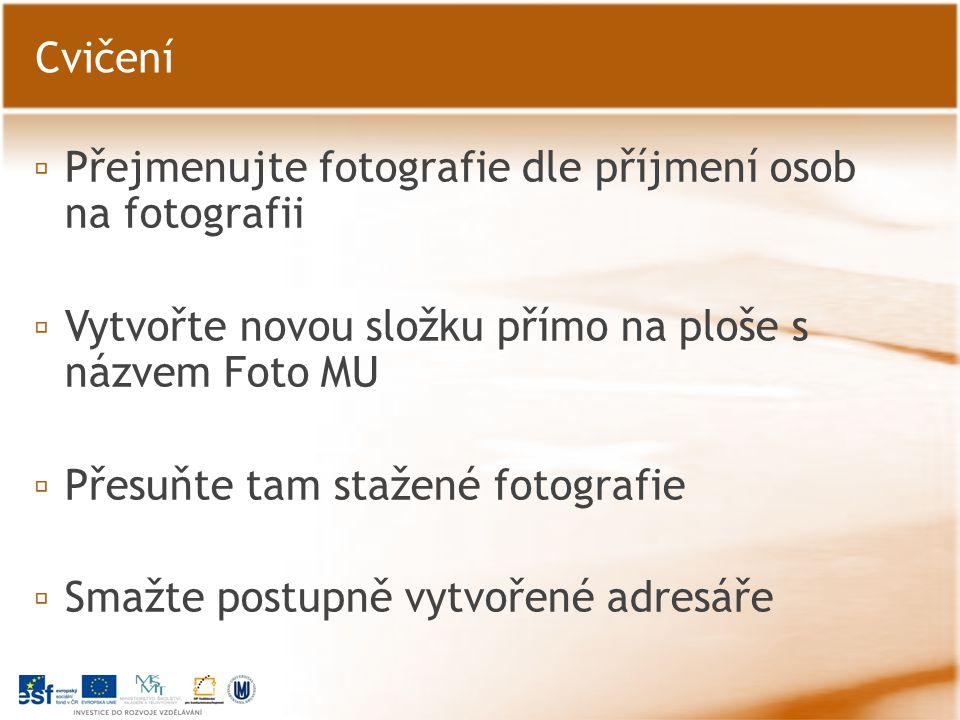 ▫ Přejmenujte fotografie dle příjmení osob na fotografii ▫ Vytvořte novou složku přímo na ploše s názvem Foto MU ▫ Přesuňte tam stažené fotografie ▫ Smažte postupně vytvořené adresáře Cvičení