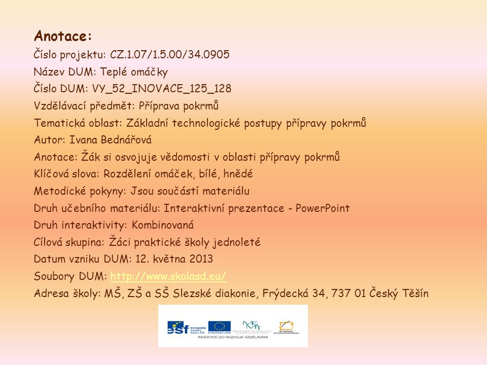 Anotace: Číslo projektu: CZ.1.07/1.5.00/34.0905 Název DUM: Teplé omáčky Číslo DUM: VY_52_INOVACE_125_128 Vzdělávací předmět: Příprava pokrmů Tematická oblast: Základní technologické postupy přípravy pokrmů Autor: Ivana Bednářová Anotace: Žák si osvojuje vědomosti v oblasti přípravy pokrmů Klíčová slova: Rozdělení omáček, bílé, hnědé Metodické pokyny: Jsou součástí materiálu Druh učebního materiálu: Interaktivní prezentace - PowerPoint Druh interaktivity: Kombinovaná Cílová skupina: Žáci praktické školy jednoleté Datum vzniku DUM: 12.