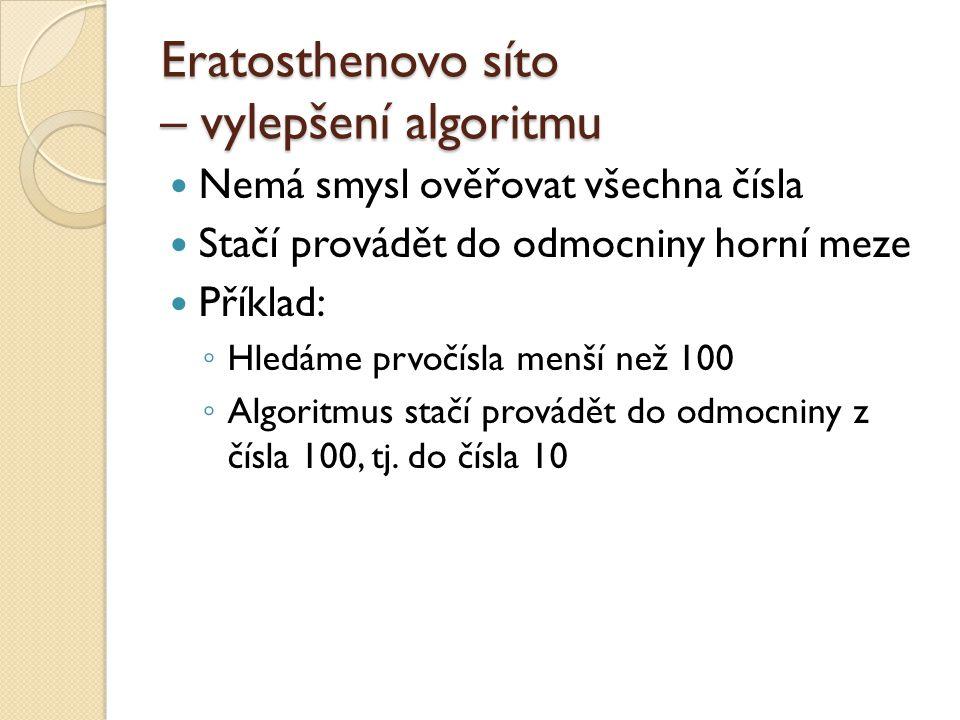 Eratosthenovo síto – vylepšení algoritmu Nemá smysl ověřovat všechna čísla Stačí provádět do odmocniny horní meze Příklad: ◦ Hledáme prvočísla menší n