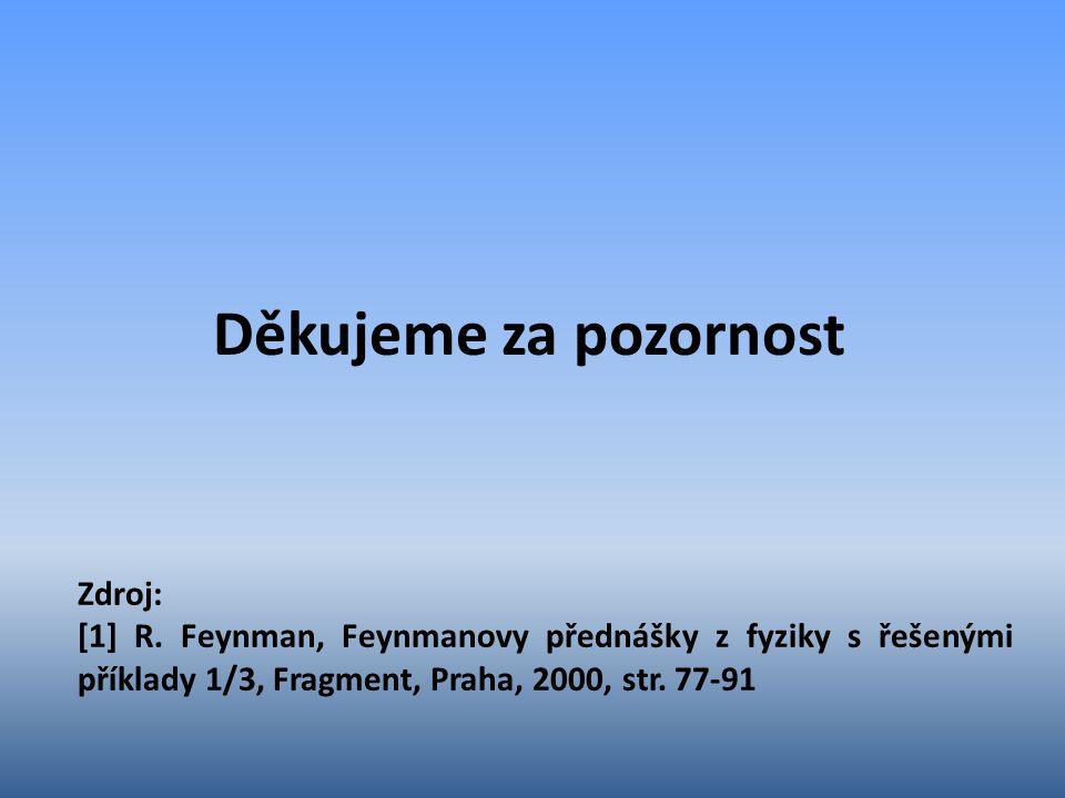 Děkujeme za pozornost Zdroj: [1] R. Feynman, Feynmanovy přednášky z fyziky s řešenými příklady 1/3, Fragment, Praha, 2000, str. 77-91